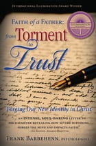 Faith of a Father From Torment to Trust: Forging Our New Identity in Christ by Frank Barbehenn