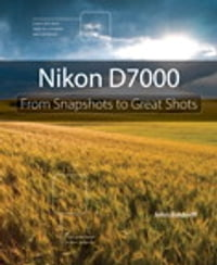 Nikon D7000: From Snapshots to Great Shots: From Snapshots to Great Shots
