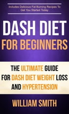 Dash Diet For Beginners: The Ultimate Guide For Dash Diet Weight Loss And Hypertension: Includes Delicious Fat Burning Recipes To Get You Started Toda by William Smith