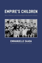 Empire's Children: Race, Filiation, and Citizenship in the French Colonies by Emmanuelle Saada