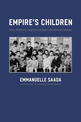 Book Empire's Children: Race, Filiation, and Citizenship in the French Colonies by Emmanuelle Saada