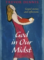 God In Our Midst: Gospel Stories and Reflections by Trevor Dennis