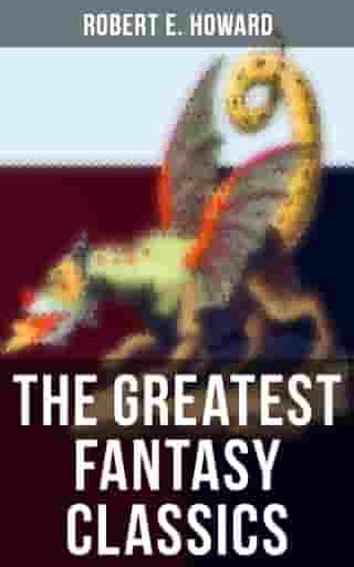 The Greatest Fantasy Classics of Robert E. Howard: Sword & Sorcery Action-Adventures, Time Travel Stories & Tales of Mythical Worlds by Robert E. Howard