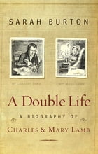 A Double Life: A Biography of Charles and Mary Lamb by Sarah Burton