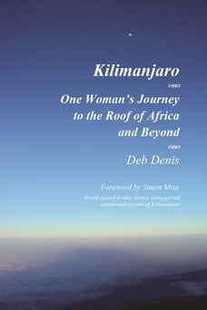 Kilimanjaro One Woman's Journey to the Roof of Africa and Beyond