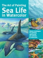 The Art of Painting Sea Life in Watercolor: Master techniques for painting spectacular sea animals…