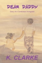 Dear Daddy, Diary of a Caribbean immigrant by K. Clarke