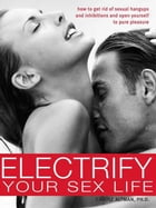 Electrify Your Sex Life: How to Get Rid of Sexual Hangups and Inhibitions and Open Yourself to Pure Pleasure by Carole Altman, Ph.D.