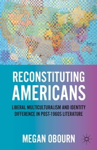 Reconstituting Americans: Liberal Multiculturalism and Identity Difference in Post-1960s Literature
