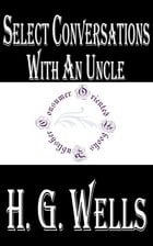 Select Conversations with an Uncle (Now Extinct) and Two Other Reminiscences by H.G. Wells