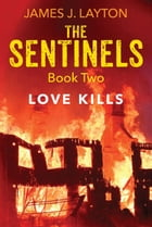 The Sentinels Book Two: Love Kills by James J. Layton