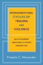 Intergenerational Cycles of Trauma and Violence: An Attachment and Family Systems Perspective by Pamela C. Alexander