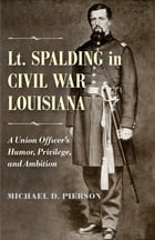 Lt. Spalding in Civil War Louisiana: A Union Officer's Humor, Privilege, and Ambition by Michael D. Pierson