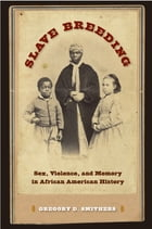Slave Breeding: Sex, Violence, and Memory in African American History by Gregory D. Smithers