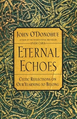 Book Eternal Echoes: Celtic Reflections on Our Yearning to Belong by John O'Donohue