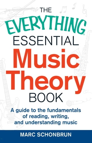 The Everything Essential Music Theory Book A Guide to the Fundamentals of Reading,  Writing,  and Understanding Music