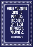 When Valmond Came to Pontiac: The Story of a Lost Napoleon. Volume 2. by Gilbert Parker