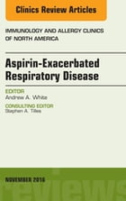 Aspirin-Exacerbated Respiratory Disease, An Issue of Immunology and Allergy Clinics of North America, E-Book by Andrew A. White, MD