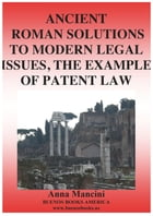 Ancient Roman Solutions to Modern Legal Issues, The Example of Patent Law by Anna Mancini