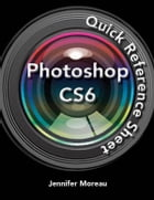 Photoshop CS6 Quick Reference Guide by Jennifer Moreau