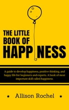The Little Book of Happiness: A guide to develop happiness, positive thinking, and happy life for beginners and experts. A book of most important skil by Allison Rochel