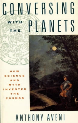 Book Conversing with the Planets: How Science and Myth Invented the Cosmos by Anthony Aveni