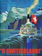 """""""O SWITZERLAND!"""": TRAVELERS' ACCOUNTS FROM 57 BCE TO THE PRESENT by Ashley Curtis"""