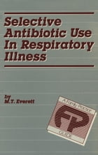 Selective Antibiotic Use in Respiratory Illness: a Family Practice Guide by M.T. Everett