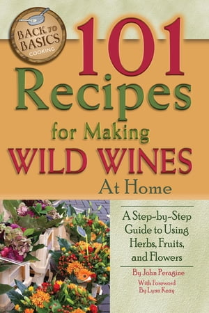 101 Recipes for Making Wild Wines at Home: A Step-by-Step Guide to Using Herbs, Fruits, and Flowers by John Peragin