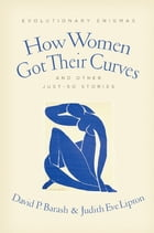 How Women Got Their Curves and Other Just-So Stories: Evolutionary Enigmas by David P. Barash