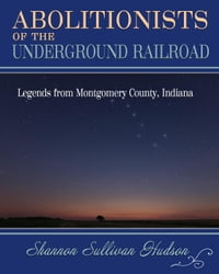 Abolitionists on the Underground Railroad: Legends from Montgomery County, Indiana