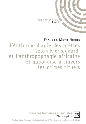 L'Anthropophagie des prêtres selon Kierkegaard, et l'anthropophagie africaine et gabonaise à travers les crimes rituels by François Moto Ndong
