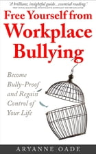 Free Yourself from Workplace Bullying: Become Bully-Proof and Regain Control of Your Life