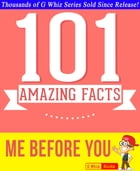 Me Before You - 101 Amazing Facts You Didn't Know: #1 Fun Facts & Trivia Tidbits by G Whiz