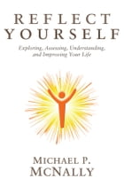 Reflect Yourself: Exploring, Assessing, Understanding, and Improving Your Life by Michael P. McNally