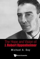The Hope and Vision of J Robert Oppenheimer by Michael A Day
