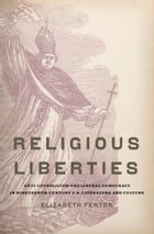 Religious Liberties: Anti-Catholicism and Liberal Democracy in Nineteenth-Century U.S. Literature and Culture by Elizabeth Fenton