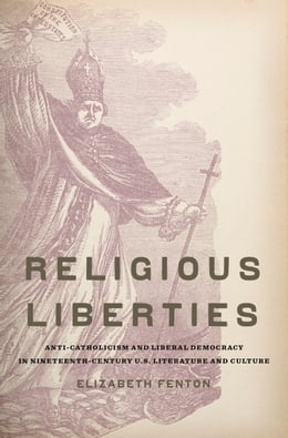 Book Religious Liberties: Anti-Catholicism and Liberal Democracy in Nineteenth-Century U.S. Literature… by Elizabeth Fenton