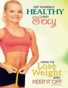Eat Yourself Healthy and Sexy: How to Lose Weight and Keep It Off by Tita Horvat
