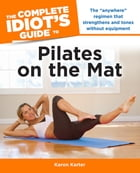 The Complete Idiot's Guide to Pilates on the Mat by Karon Karter