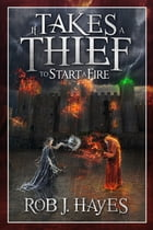 It Takes a Thief to Start a Fire by Rob J. Hayes
