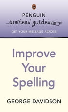 Penguin Writers' Guides: Improve Your Spelling: Improve Your Spelling by George Davidson