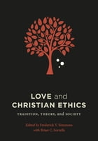 Love and Christian Ethics: Tradition, Theory, and Society by Frederick V. Simmons
