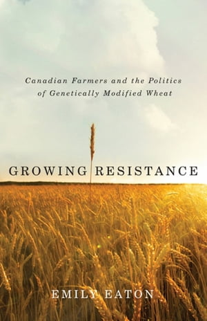 Growing Resistance Canadian Farmers and the Politics of Genetically Modified Wheat