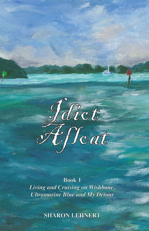 Idiot Afloat, Book I, Living and Cruising on Wishbone, Ultramarine Blue and My Detour by Sharon Lehnert