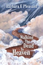 Walking the Dead to Heaven by Barbara E Pleasant