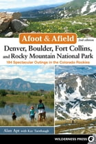 Afoot and Afield: Denver, Boulder, Fort Collins, and Rocky Mountain National Park: 184 Spectacular Outings in the Colorado Rockies by Alan Apt