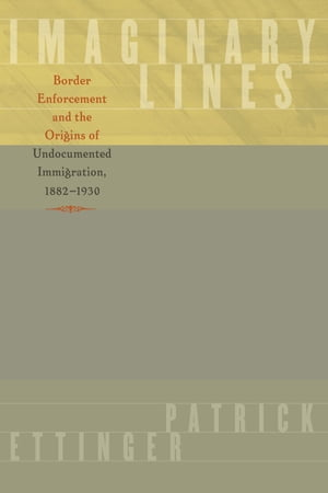 Imaginary Lines Border Enforcement and the Origins of Undocumented Immigration,  1882-1930