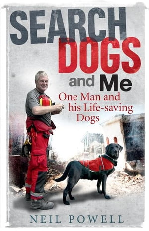 Search Dogs and Me: One Man and his Life-Saving Dogs by Neil Powell