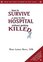 How to Survive a Stay in the Hospital Without Getting Killed by Mary Lorrie Davis, LVN